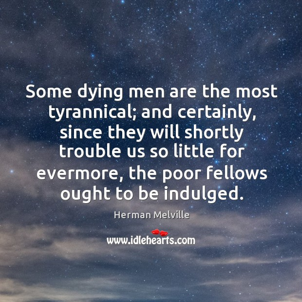 Some dying men are the most tyrannical; and certainly Image