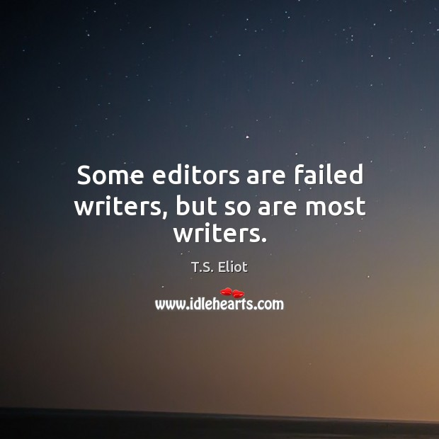 Some editors are failed writers, but so are most writers. T.S. Eliot Picture Quote