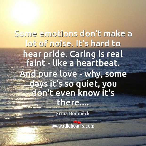Some emotions don't make a lot of noise. It's hard to hear Erma Bombeck Picture Quote