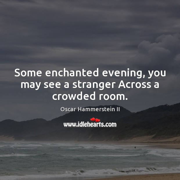 Some enchanted evening, you may see a stranger Across a crowded room. Oscar Hammerstein II Picture Quote