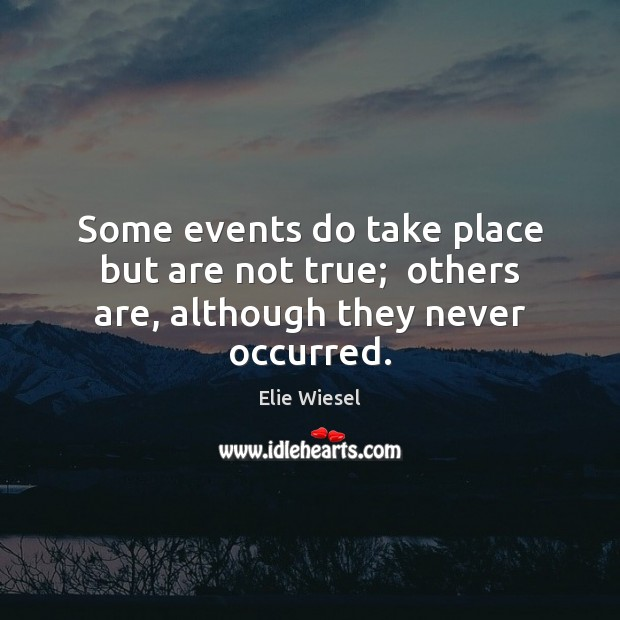 Some events do take place but are not true;  others are, although they never occurred. Elie Wiesel Picture Quote