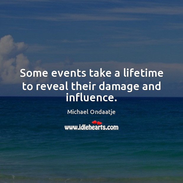Some events take a lifetime to reveal their damage and influence. Michael Ondaatje Picture Quote