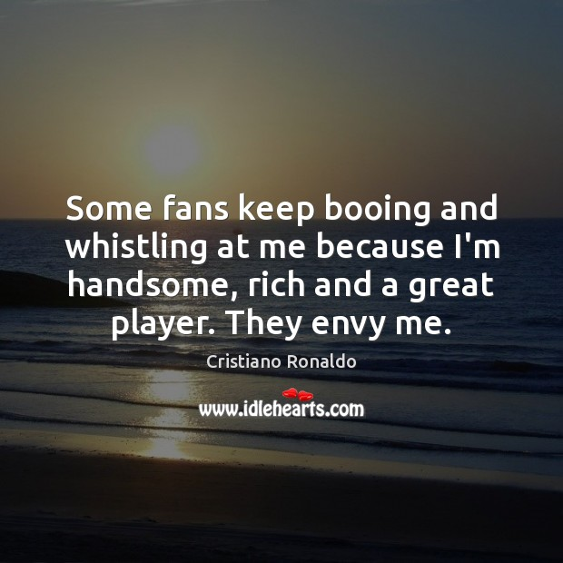 Some fans keep booing and whistling at me because I'm handsome, rich Cristiano Ronaldo Picture Quote