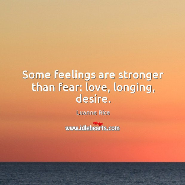 Some Feelings Are Stronger Than Fear Love Longing Desire