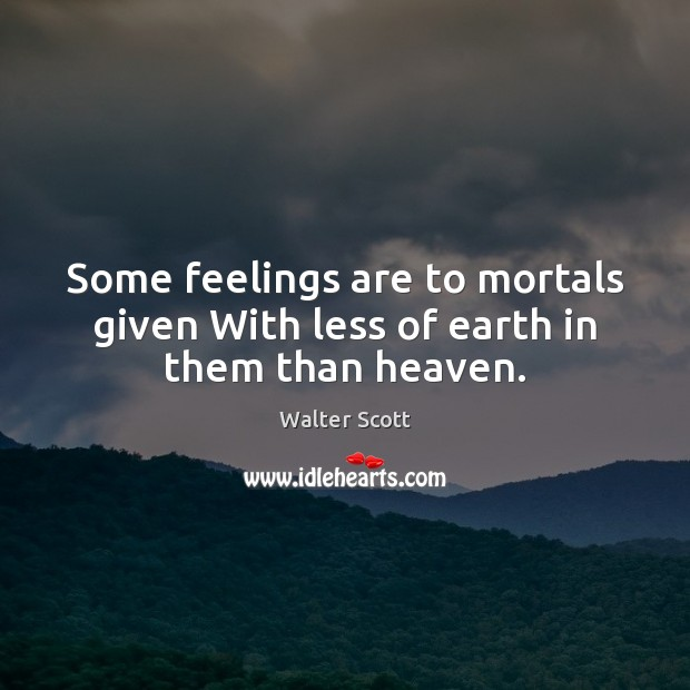 Some feelings are to mortals given With less of earth in them than heaven. Walter Scott Picture Quote