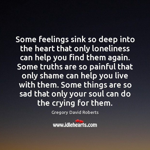 Image, Some feelings sink so deep into the heart that only loneliness can
