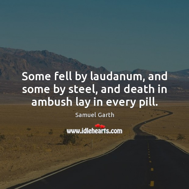 Some fell by laudanum, and some by steel, and death in ambush lay in every pill. Image
