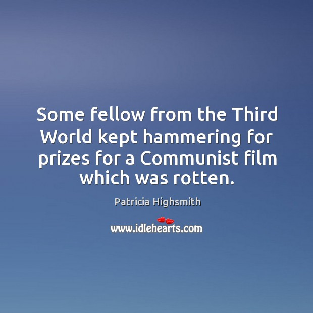 Some fellow from the third world kept hammering for prizes for a communist film which was rotten. Patricia Highsmith Picture Quote