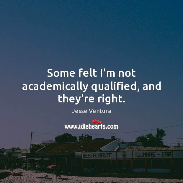 Some felt I'm not academically qualified, and they're right. Jesse Ventura Picture Quote