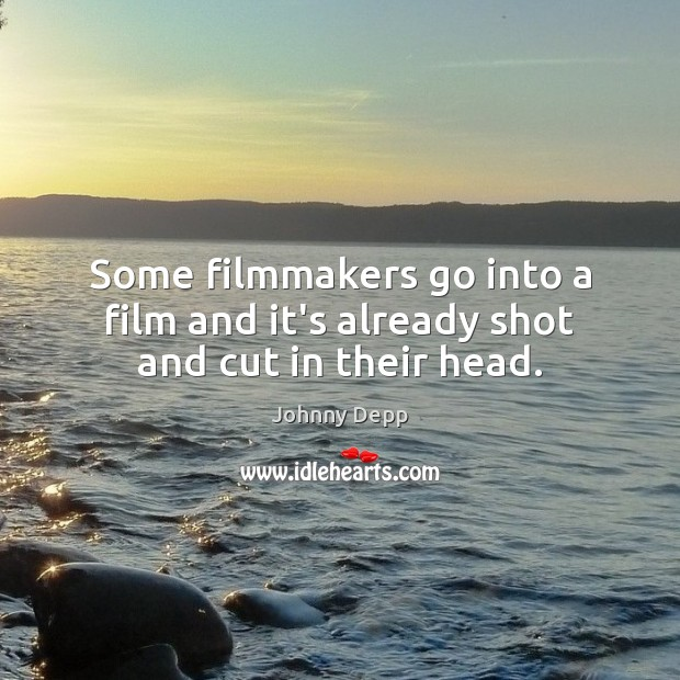Some filmmakers go into a film and it's already shot and cut in their head. Image