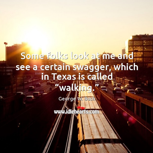 """Some folks look at me and see a certain swagger, which in texas is called """"walking."""" Image"""