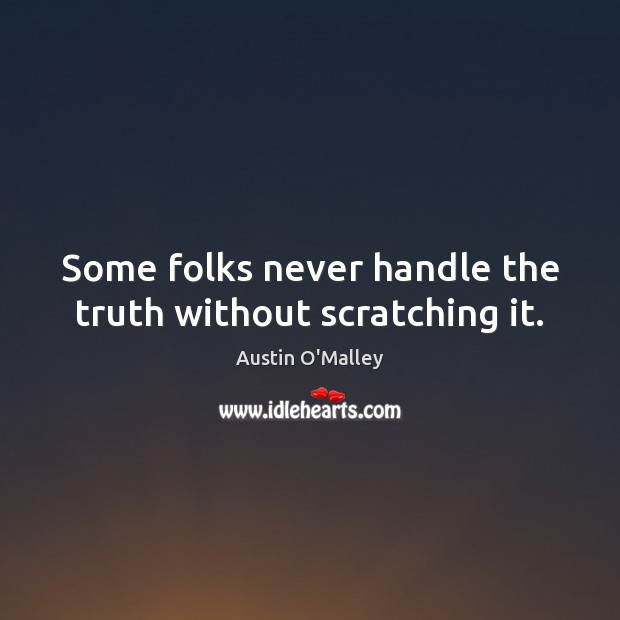 Some folks never handle the truth without scratching it. Austin O'Malley Picture Quote