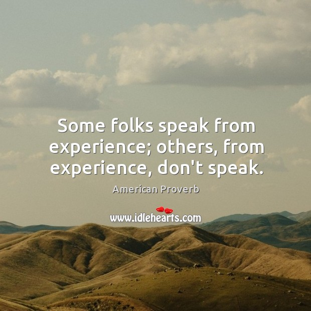 Some folks speak from experience; others, from experience, don't speak. Image