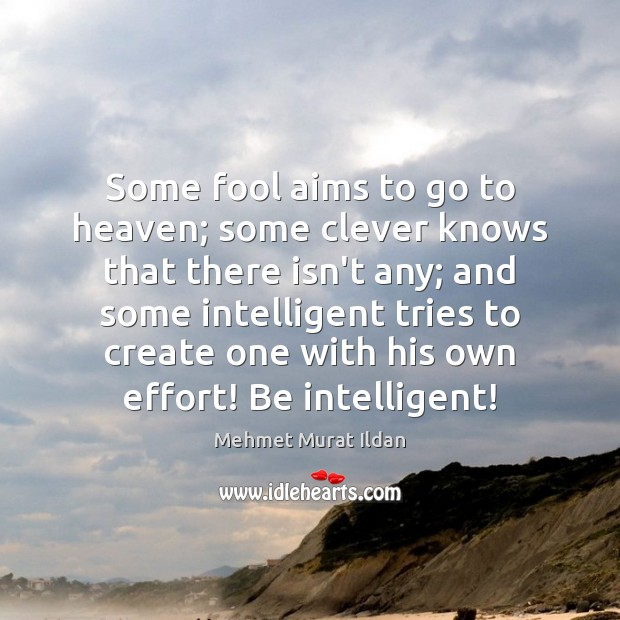 Image, Some fool aims to go to heaven; some clever knows that there