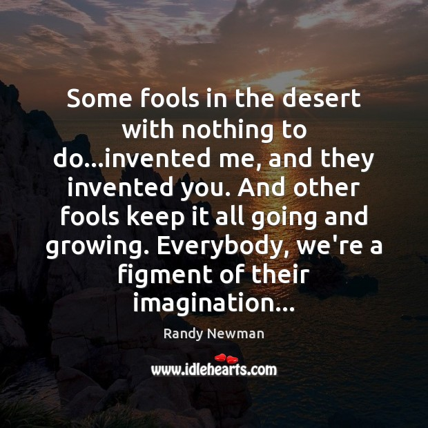 Some fools in the desert with nothing to do…invented me, and Randy Newman Picture Quote
