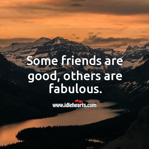 Some friends are good, others are fabulous. Image