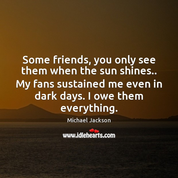 Some friends, you only see them when the sun shines.. My fans Image