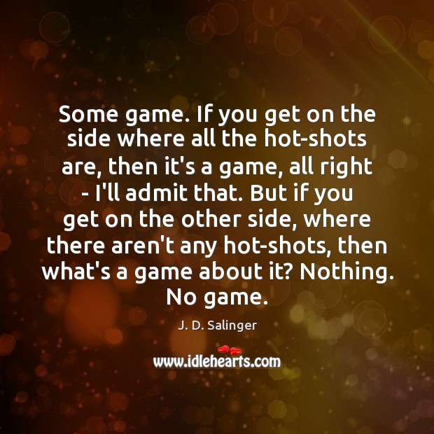 Some game. If you get on the side where all the hot-shots J. D. Salinger Picture Quote