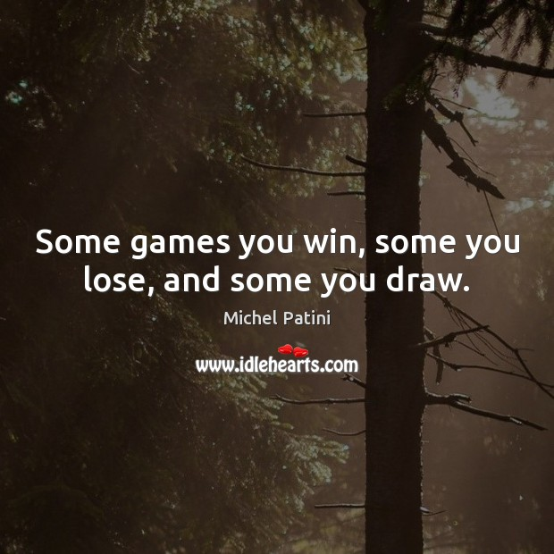 Image, Some games you win, some you lose, and some you draw.