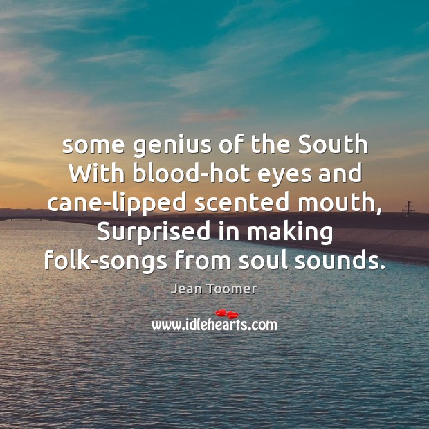 Some genius of the South With blood-hot eyes and cane-lipped scented mouth, Jean Toomer Picture Quote