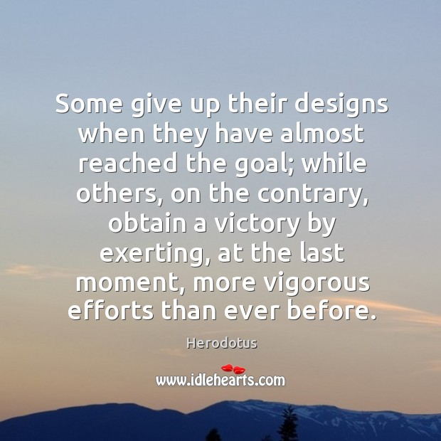 Image, Some give up their designs when they have almost reached the goal; while others, on the contrary