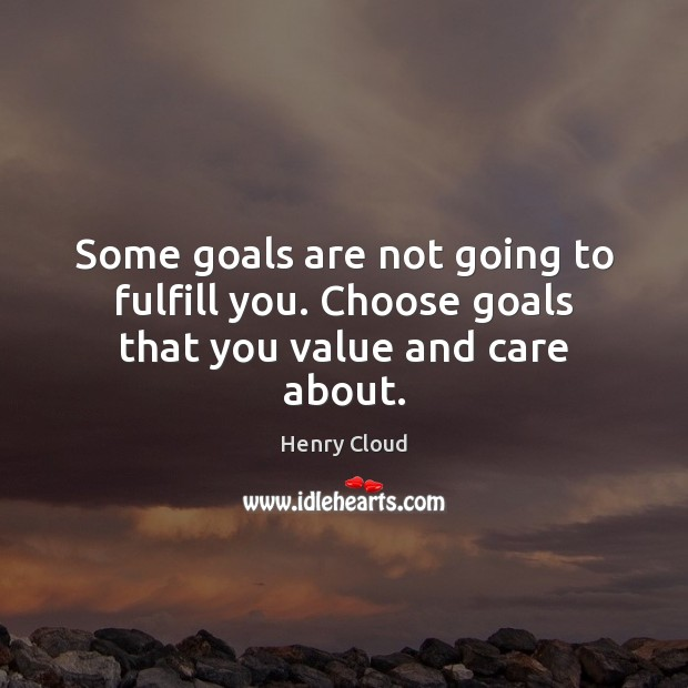 Some goals are not going to fulfill you. Choose goals that you value and care about. Henry Cloud Picture Quote
