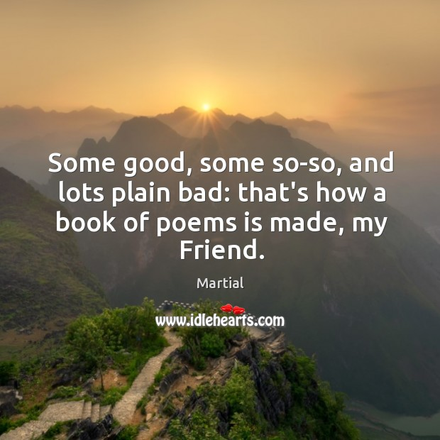 Some good, some so-so, and lots plain bad: that's how a book of poems is made, my Friend. Image