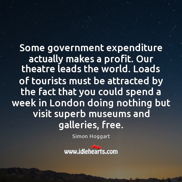 Some government expenditure actually makes a profit. Our theatre leads the world. Simon Hoggart Picture Quote