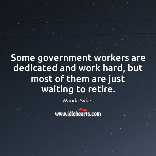 Some government workers are dedicated and work hard, but most of them Wanda Sykes Picture Quote