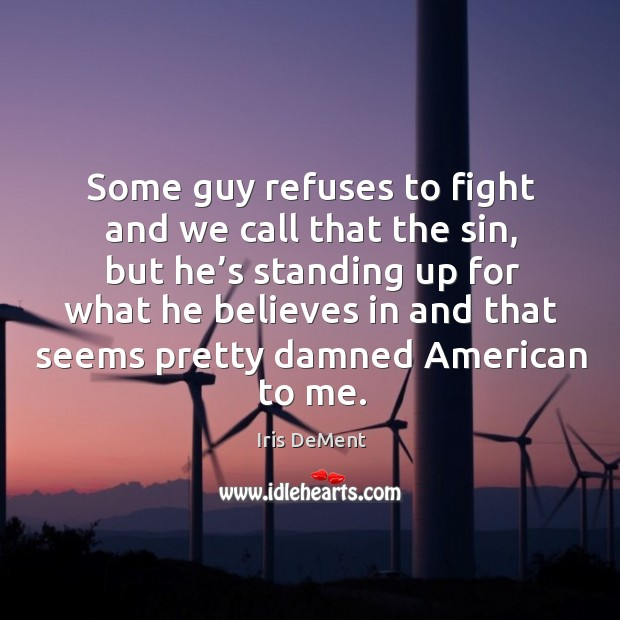 Some guy refuses to fight and we call that the sin, but he's standing up for what he believes Iris DeMent Picture Quote
