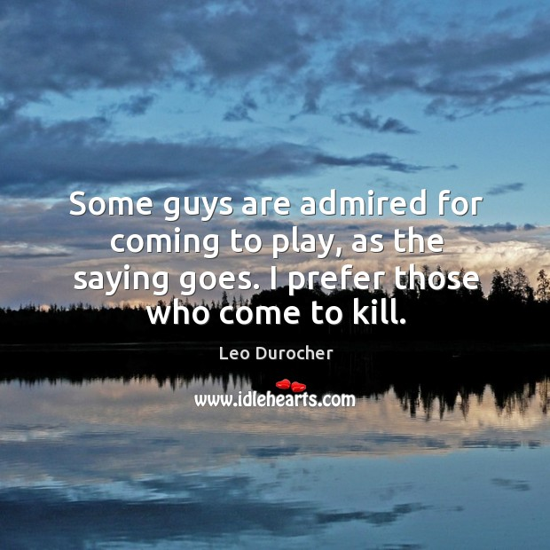 Some guys are admired for coming to play, as the saying goes. I prefer those who come to kill. Image
