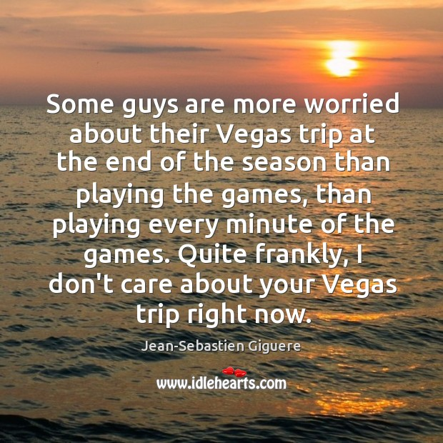 Some guys are more worried about their Vegas trip at the end Jean-Sebastien Giguere Picture Quote
