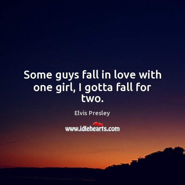 Some guys fall in love with one girl, I gotta fall for two. Image