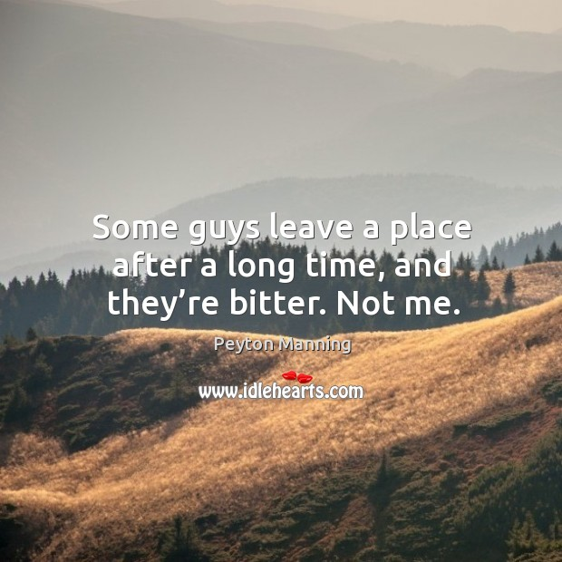 Some guys leave a place after a long time, and they're bitter. Not me. Image