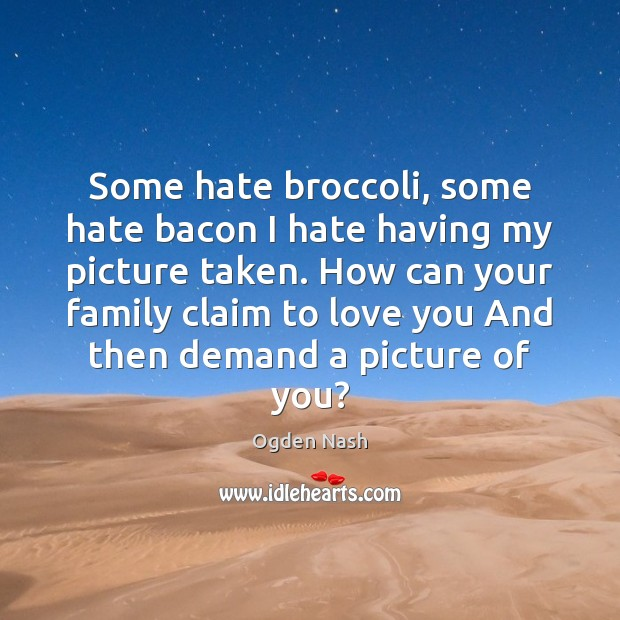 Some hate broccoli, some hate bacon I hate having my picture taken. Ogden Nash Picture Quote