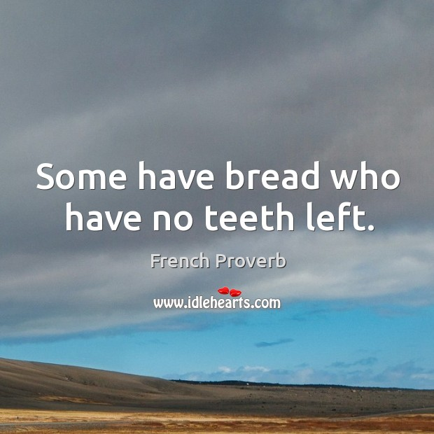 Some have bread who have no teeth left. Image
