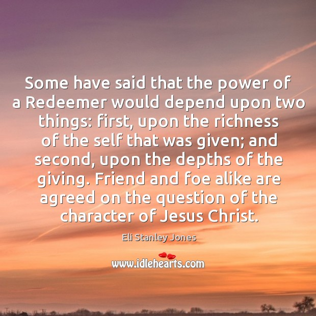 Some have said that the power of a redeemer would depend upon two things: first Eli Stanley Jones Picture Quote