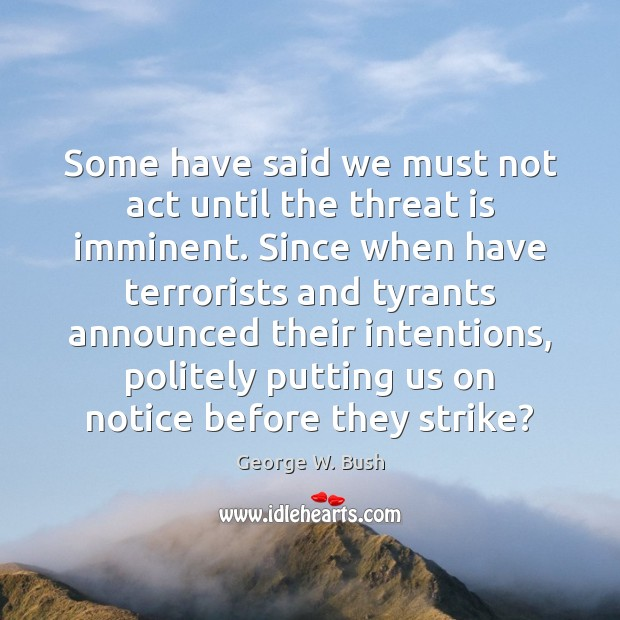 Some have said we must not act until the threat is imminent. Image