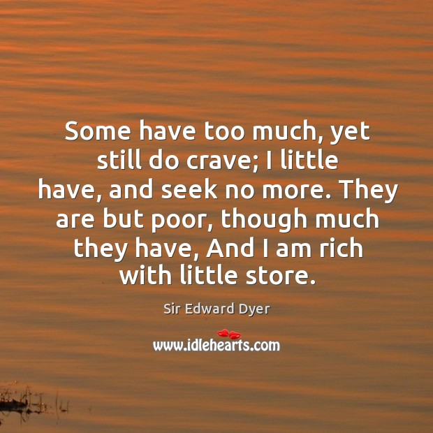 Some have too much, yet still do crave; I little have, and seek no more. Image