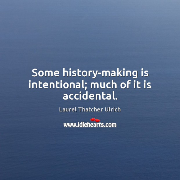 Some history-making is intentional; much of it is accidental. Image