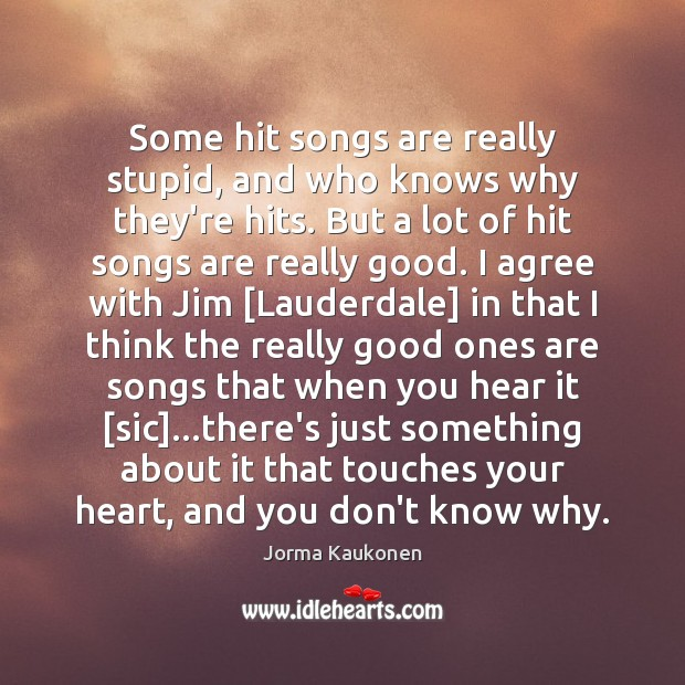 Some hit songs are really stupid, and who knows why they're hits. Agree Quotes Image