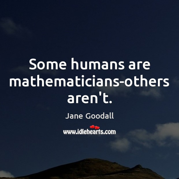 Some humans are mathematicians-others aren't. Jane Goodall Picture Quote