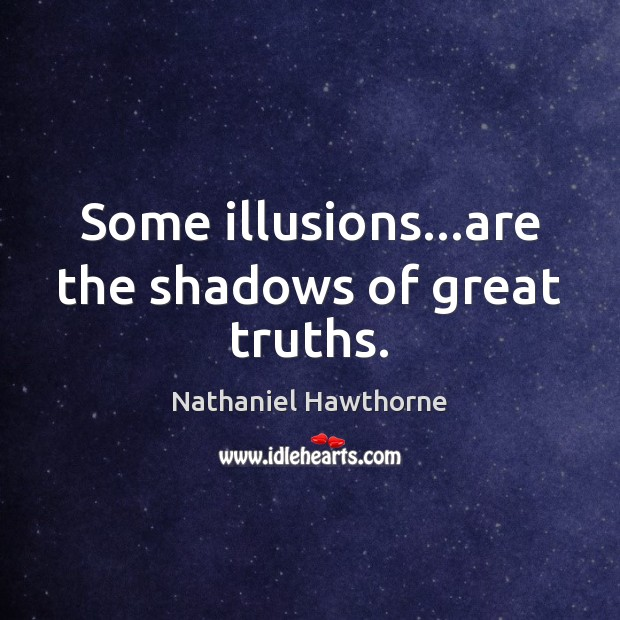Some illusions…are the shadows of great truths. Nathaniel Hawthorne Picture Quote