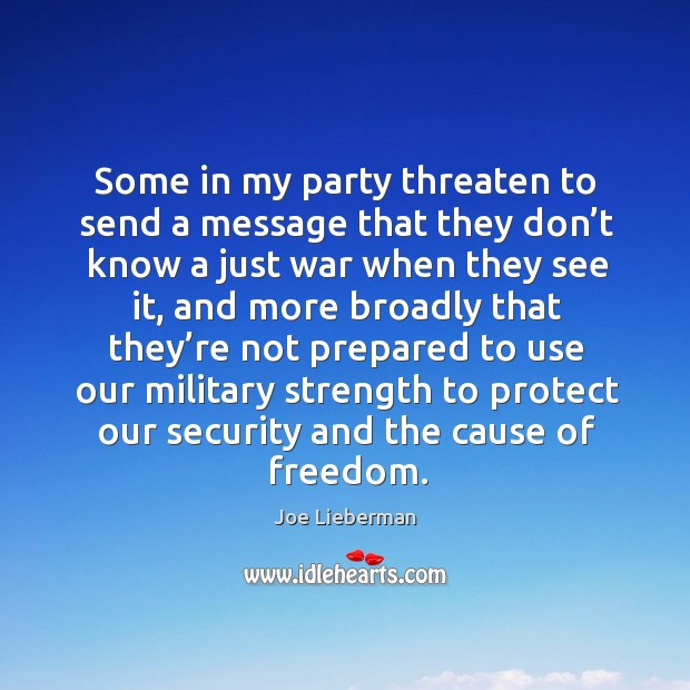 Some in my party threaten to send a message that they don't know a just war when they see it Joe Lieberman Picture Quote