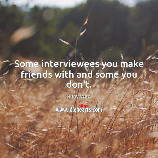 Some interviewees you make friends with and some you don't. Ruby Wax Picture Quote