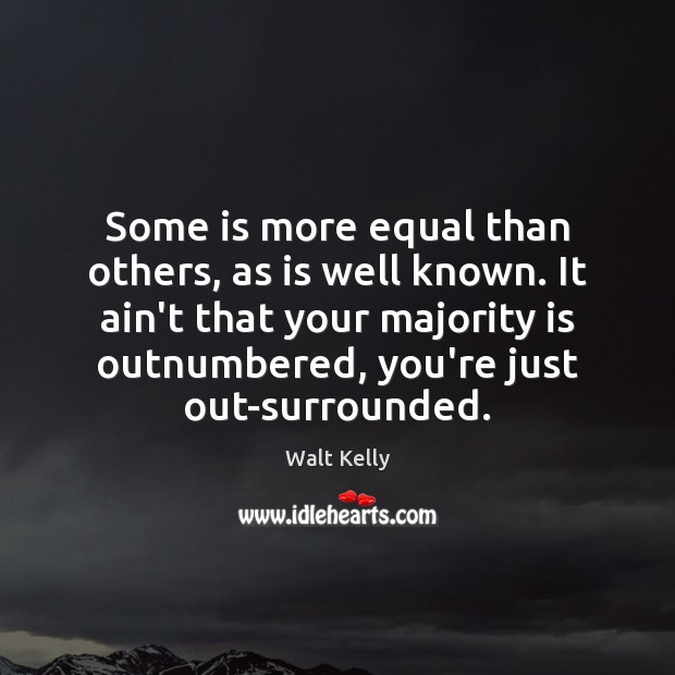 Some is more equal than others, as is well known. It ain't Walt Kelly Picture Quote