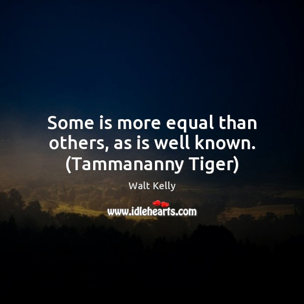 Some is more equal than others, as is well known. (Tammananny Tiger) Walt Kelly Picture Quote