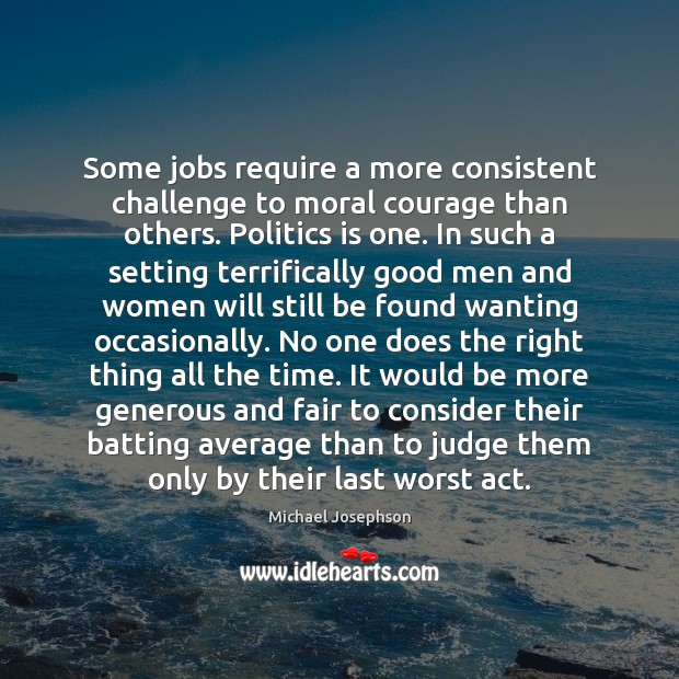Some jobs require a more consistent challenge to moral courage than others. Michael Josephson Picture Quote