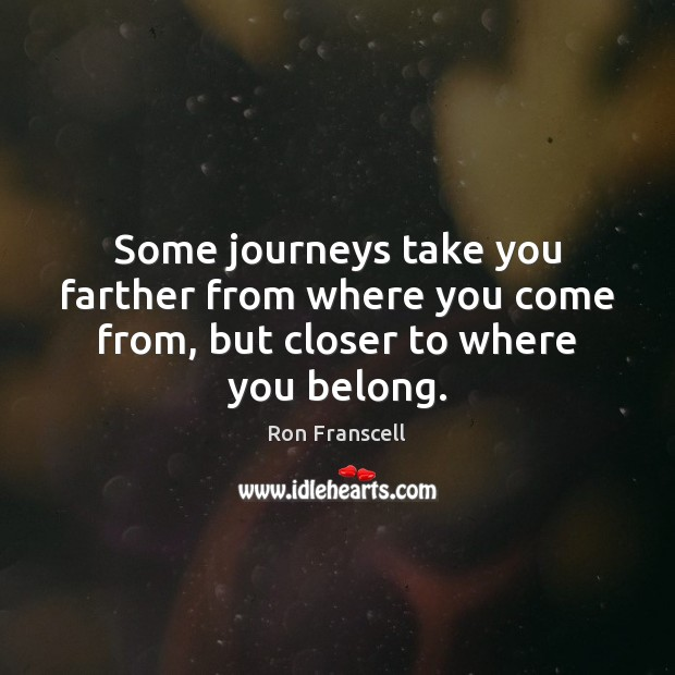 Some journeys take you farther from where you come from, but closer to where you belong. Image