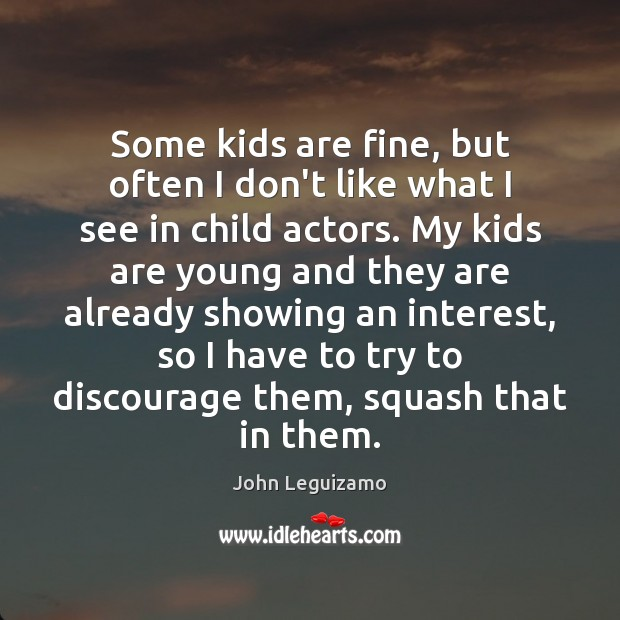 Some kids are fine, but often I don't like what I see Image